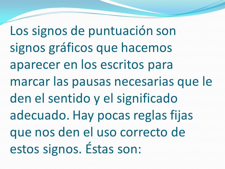 Los signos de puntuación son signos gráficos que hacemos aparecer en los escritos para marcar las pausas necesarias que le den el sentido y el significado adecuado.