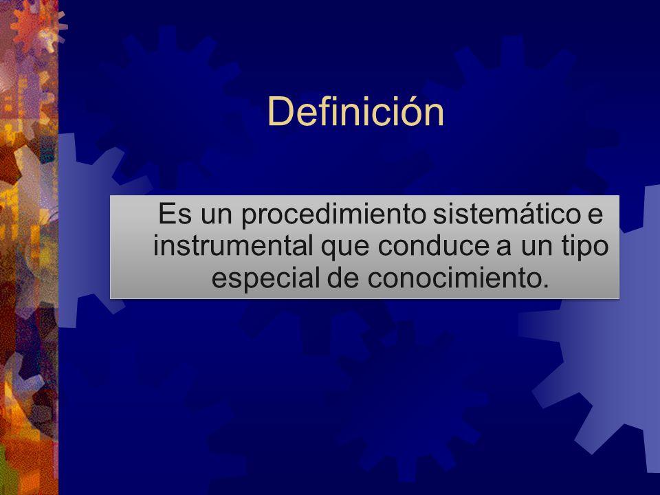 Definición Es un procedimiento sistemático e instrumental que conduce a un tipo especial de conocimiento.