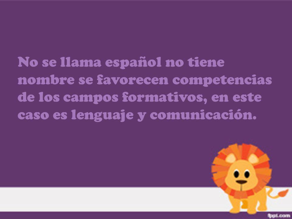 No se llama español no tiene nombre se favorecen competencias de los campos formativos, en este caso es lenguaje y comunicación.