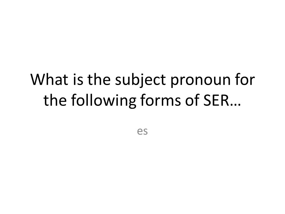 What is the subject pronoun for the following forms of SER…