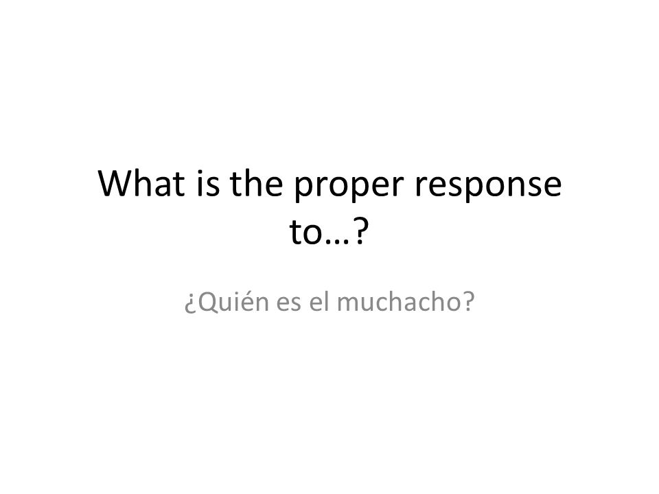 What is the proper response to…