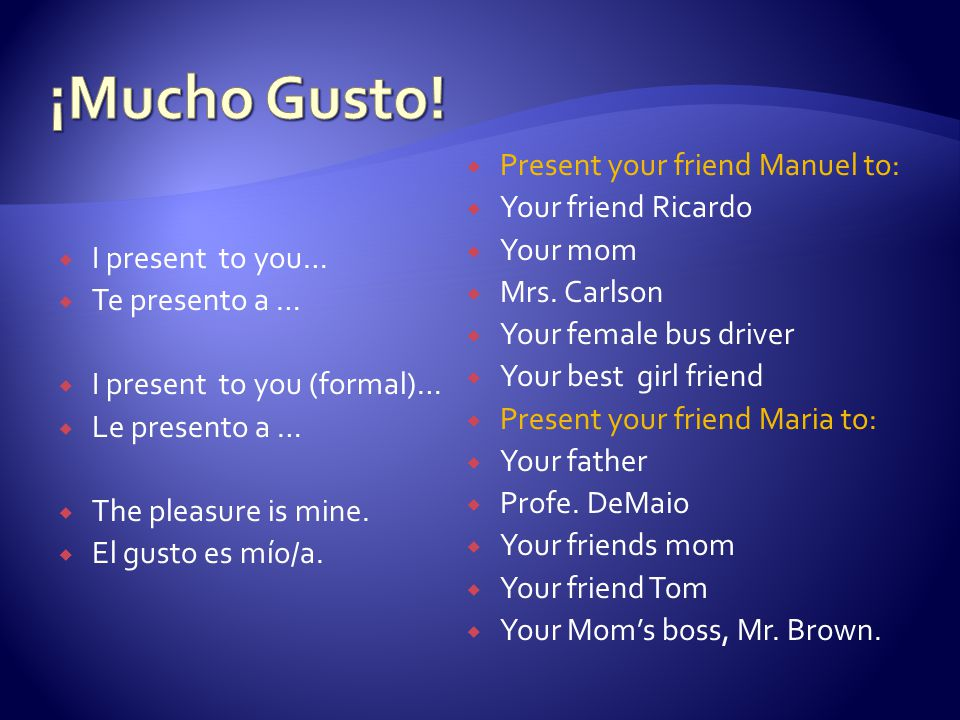 ¡Mucho Gusto! Present your friend Manuel to: Your friend Ricardo