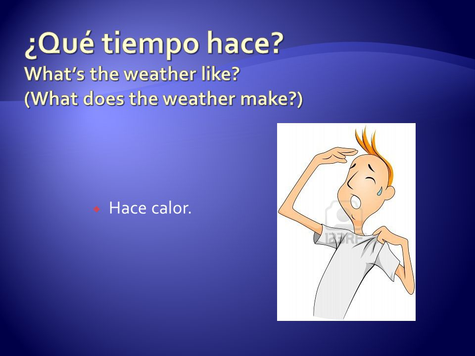 ¿Qué tiempo hace. What's the weather like. (What does the weather make