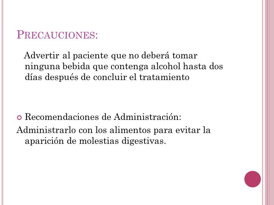 Precauciones: Advertir al paciente que no deberá tomar ninguna bebida que contenga alcohol hasta dos días después de concluir el tratamiento.