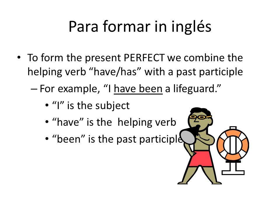 Para formar in inglés To form the present PERFECT we combine the helping verb have/has with a past participle.