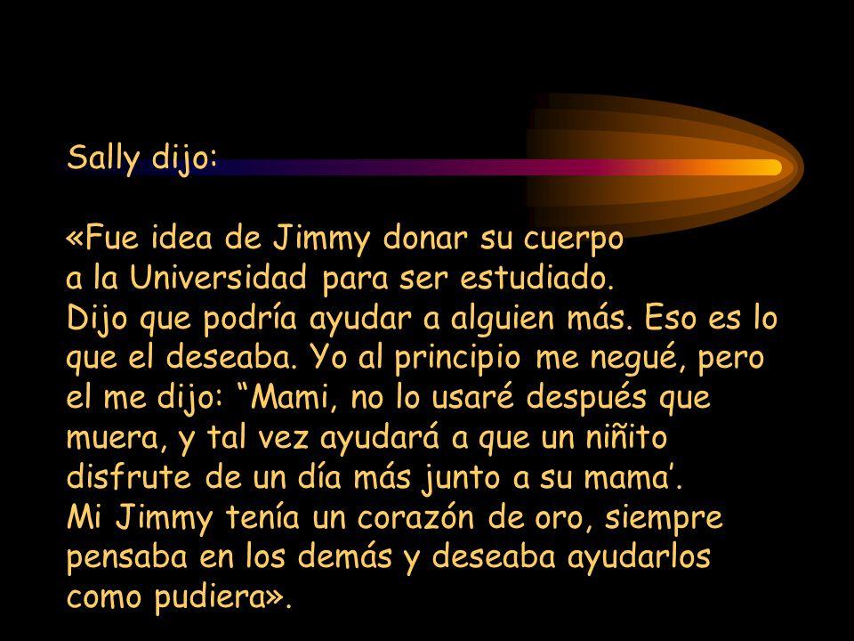 Sally dijo: «Fue idea de Jimmy donar su cuerpo a la Universidad para ser estudiado.