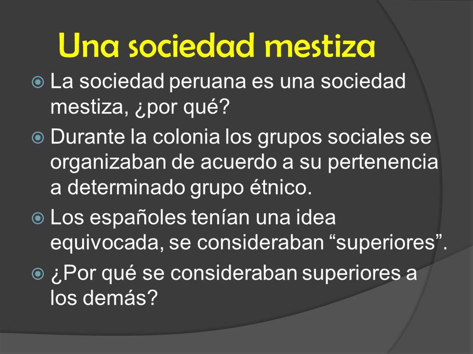 Una sociedad mestiza La sociedad peruana es una sociedad mestiza, ¿por qué