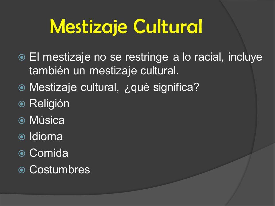 Mestizaje Cultural El mestizaje no se restringe a lo racial, incluye también un mestizaje cultural.