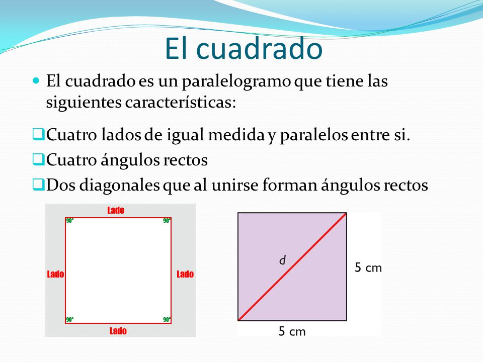El cuadrado El cuadrado es un paralelogramo que tiene las siguientes características: Cuatro lados de igual medida y paralelos entre si.