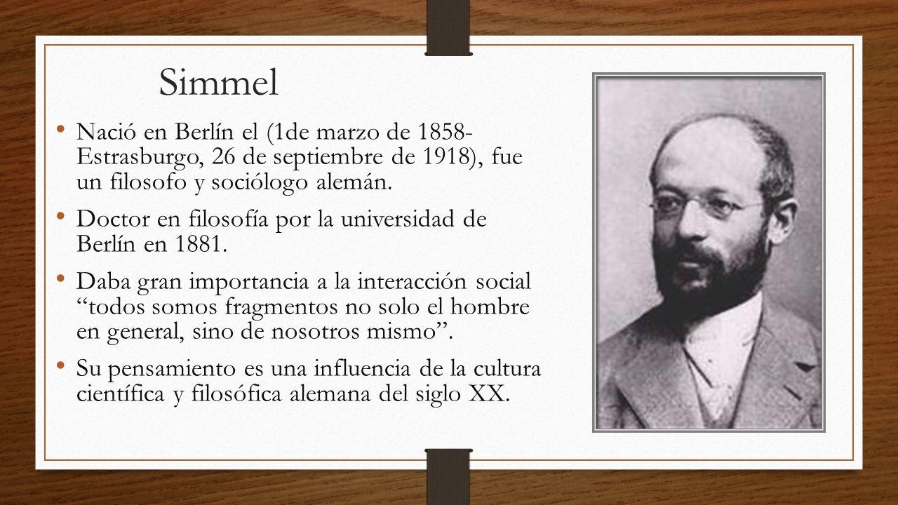 Simmel Nació en Berlín el (1de marzo de 1858- Estrasburgo, 26 de septiembre de 1918), fue un filosofo y sociólogo alemán.