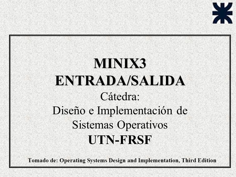 MINIX3 ENTRADA/SALIDA Cátedra: Diseño e Implementación de Sistemas Operativos UTN-FRSF Tomado de: Operating Systems Design and Implementation, Third Edition