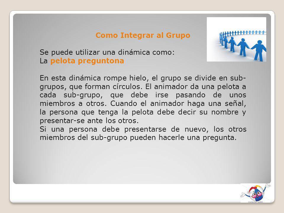 Como Integrar al Grupo Se puede utilizar una dinámica como: La pelota preguntona.