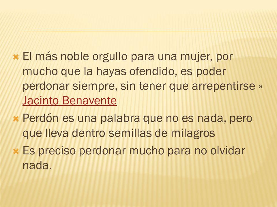El más noble orgullo para una mujer, por mucho que la hayas ofendido, es poder perdonar siempre, sin tener que arrepentirse » Jacinto Benavente