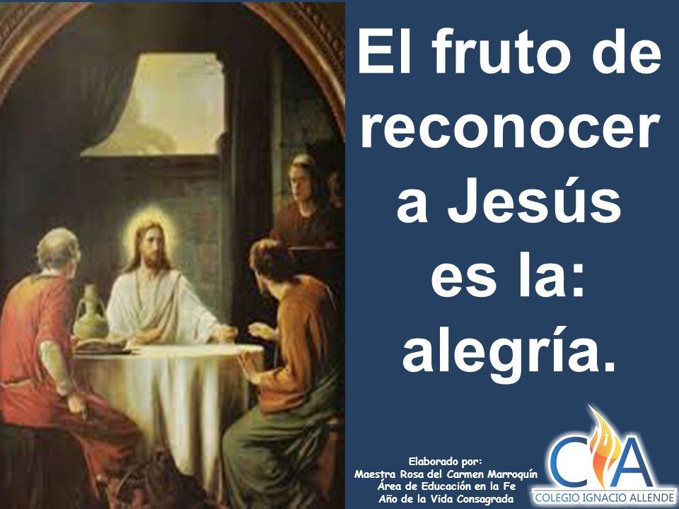 El fruto de reconocer a Jesús es la: alegría.