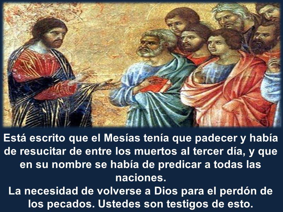 Está escrito que el Mesías tenía que padecer y había de resucitar de entre los muertos al tercer día, y que en su nombre se había de predicar a todas las naciones.