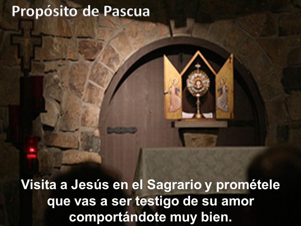 Propósito de Pascua Visita a Jesús en el Sagrario y prométele que vas a ser testigo de su amor comportándote muy bien.