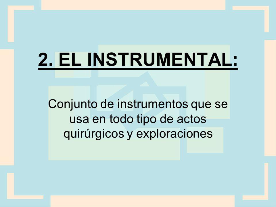2. EL INSTRUMENTAL: Conjunto de instrumentos que se usa en todo tipo de actos quirúrgicos y exploraciones.