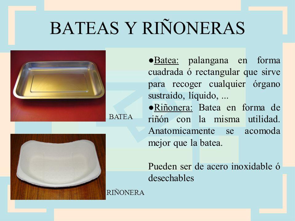 BATEAS Y RIÑONERAS ●Batea: palangana en forma cuadrada ó rectangular que sirve para recoger cualquier órgano sustraido, líquido, ...