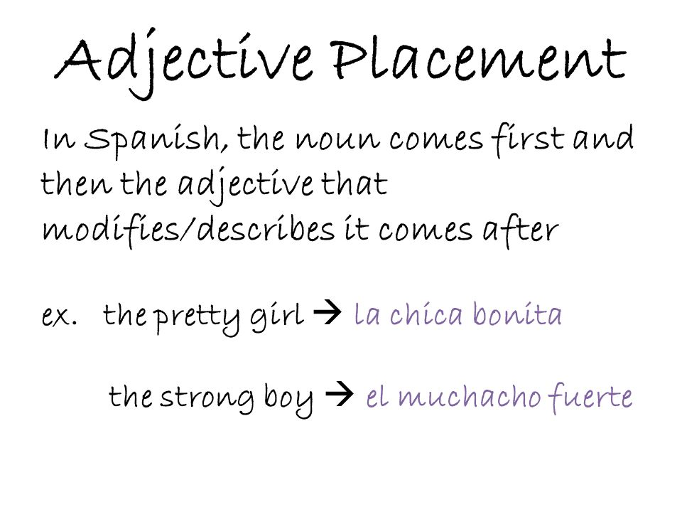 Adjective Placement In Spanish, the noun comes first and then the adjective that modifies/describes it comes after.