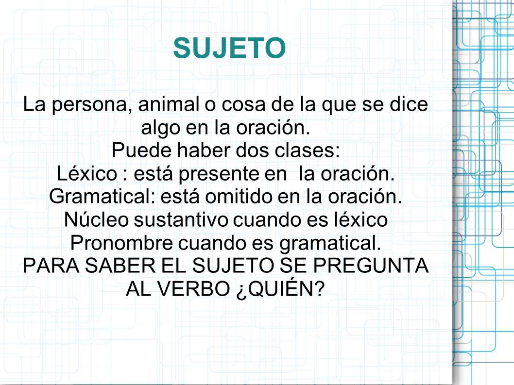 SUJETO La persona, animal o cosa de la que se dice algo en la oración.