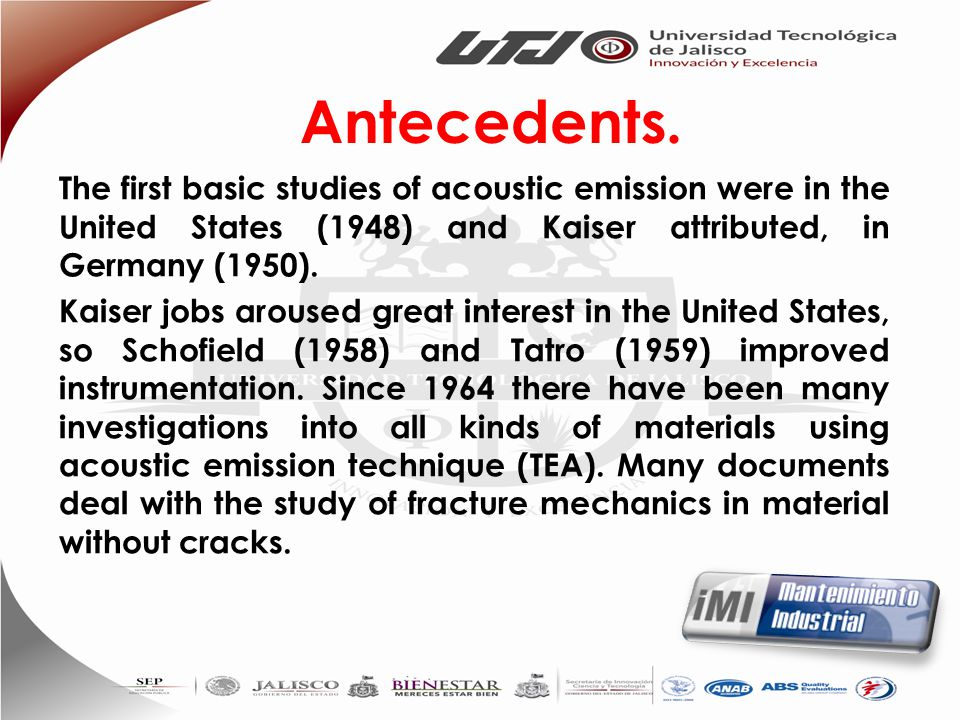 Antecedents. The first basic studies of acoustic emission were in the United States (1948) and Kaiser attributed, in Germany (1950).
