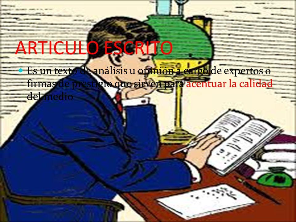 ARTICULO ESCRITO Es un texto de análisis u opinión a cargo de expertos o firmas de prestigio que sirven para acentuar la calidad del medio.
