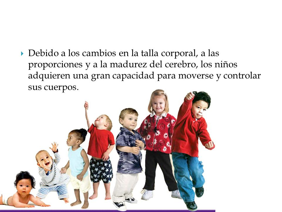 Debido a los cambios en la talla corporal, a las proporciones y a la madurez del cerebro, los niños adquieren una gran capacidad para moverse y controlar sus cuerpos.