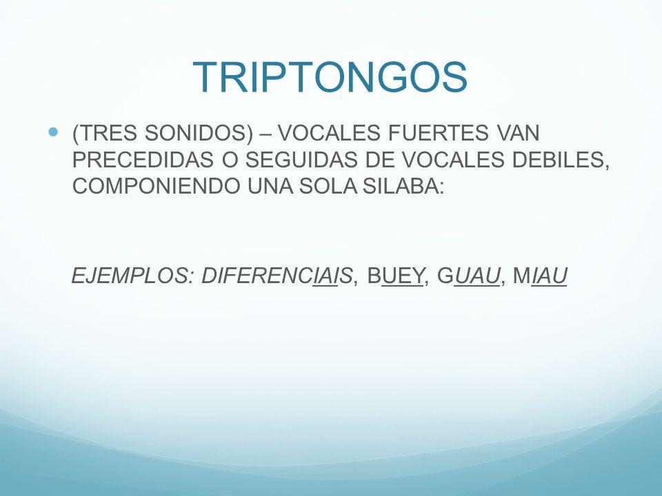 TRIPTONGOS (TRES SONIDOS) – VOCALES FUERTES VAN PRECEDIDAS O SEGUIDAS DE VOCALES DEBILES, COMPONIENDO UNA SOLA SILABA: