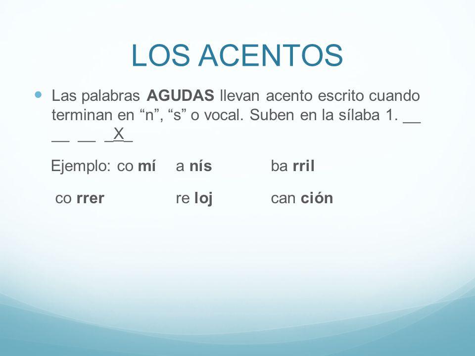 LOS ACENTOS Las palabras AGUDAS llevan acento escrito cuando terminan en n , s o vocal. Suben en la sílaba 1. __ __ __ _X_.