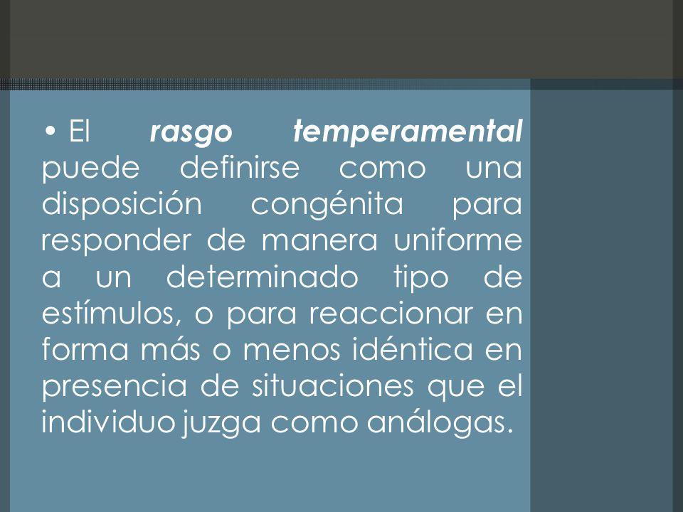 El rasgo temperamental puede definirse como una disposición congénita para responder de manera uniforme a un determinado tipo de estímulos, o para reaccionar en forma más o menos idéntica en presencia de situaciones que el individuo juzga como análogas.