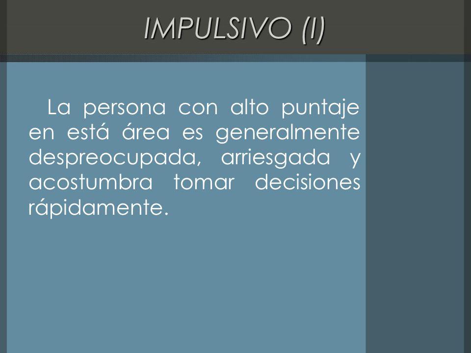 IMPULSIVO (I) La persona con alto puntaje en está área es generalmente despreocupada, arriesgada y acostumbra tomar decisiones rápidamente.