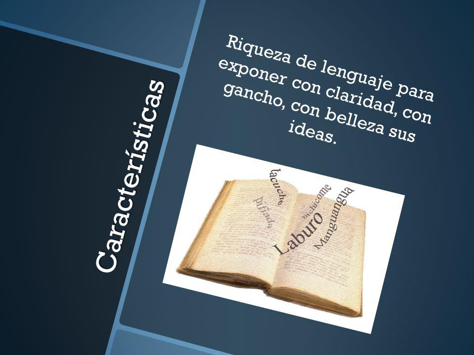 Riqueza de lenguaje para exponer con claridad, con gancho, con belleza sus ideas.