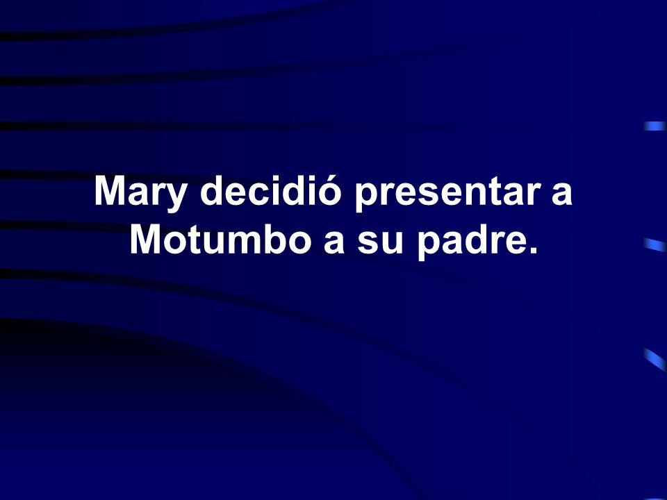 Mary decidió presentar a Motumbo a su padre.