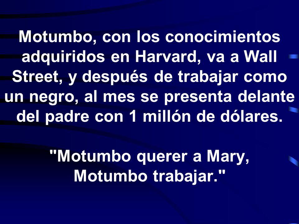 Motumbo, con los conocimientos adquiridos en Harvard, va a Wall Street, y después de trabajar como un negro, al mes se presenta delante del padre con 1 millón de dólares.