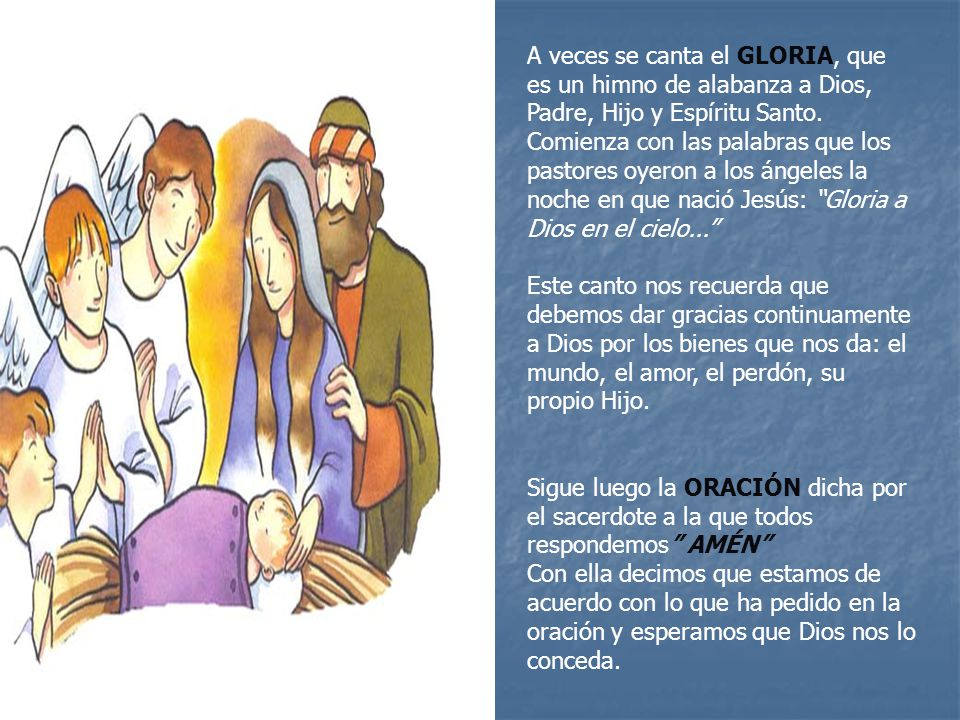 A veces se canta el GLORIA, que es un himno de alabanza a Dios, Padre, Hijo y Espíritu Santo. Comienza con las palabras que los pastores oyeron a los ángeles la noche en que nació Jesús: Gloria a Dios en el cielo...