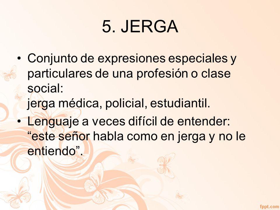 5. JERGA Conjunto de expresiones especiales y particulares de una profesión o clase social: jerga médica, policial, estudiantil.