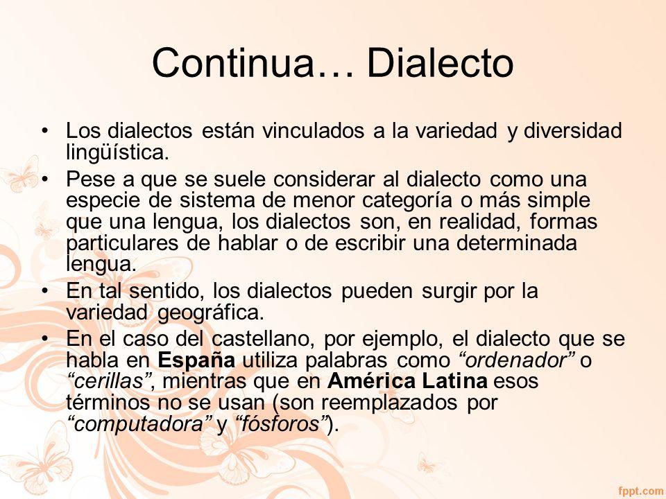 Continua… Dialecto Los dialectos están vinculados a la variedad y diversidad lingüística.
