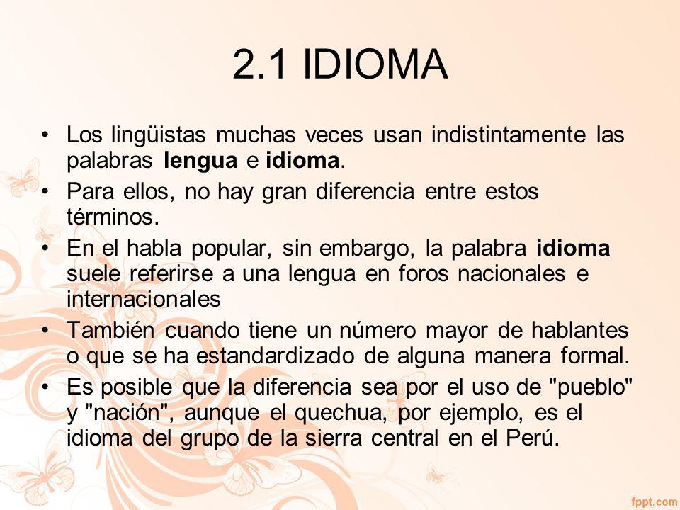2.1 IDIOMA Los lingüistas muchas veces usan indistintamente las palabras lengua e idioma. Para ellos, no hay gran diferencia entre estos términos.