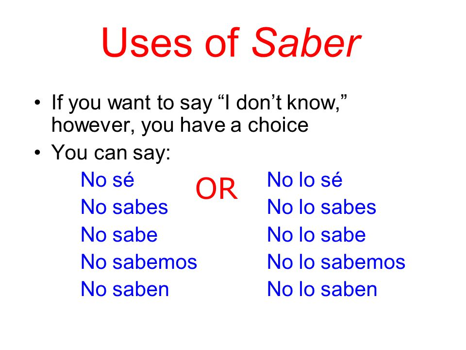 Uses of Saber If you want to say I don't know, however, you have a choice. You can say: No sé No lo sé.