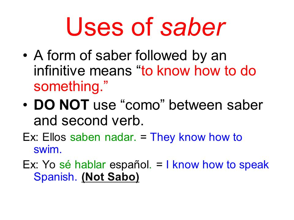 Uses of saber A form of saber followed by an infinitive means to know how to do something. DO NOT use como between saber and second verb.