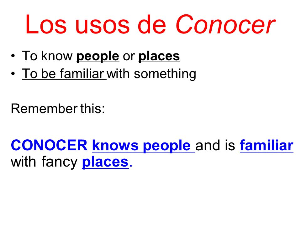 Los usos de Conocer To know people or places. To be familiar with something. Remember this: