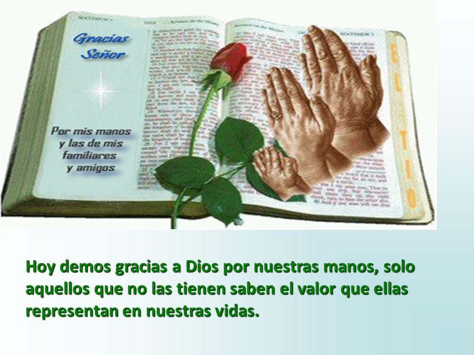 Hoy demos gracias a Dios por nuestras manos, solo aquellos que no las tienen saben el valor que ellas representan en nuestras vidas.