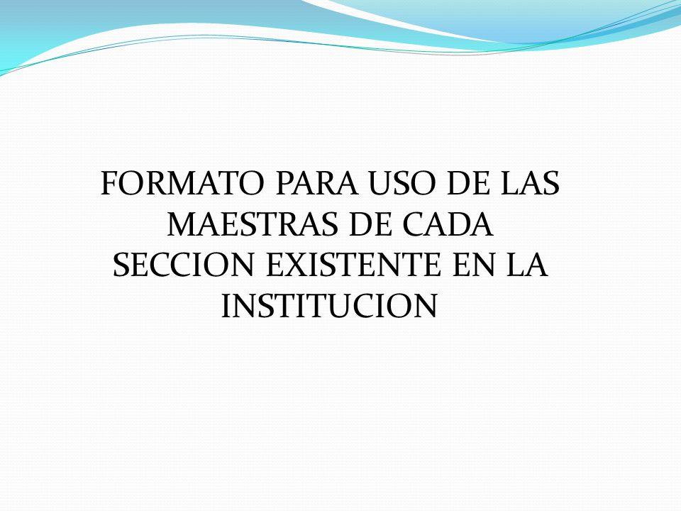 FORMATO PARA USO DE LAS MAESTRAS DE CADA SECCION EXISTENTE EN LA INSTITUCION