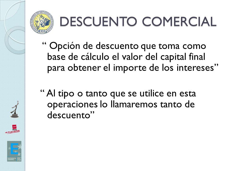 DESCUENTO COMERCIAL Opción de descuento que toma como base de cálculo el valor del capital final para obtener el importe de los intereses