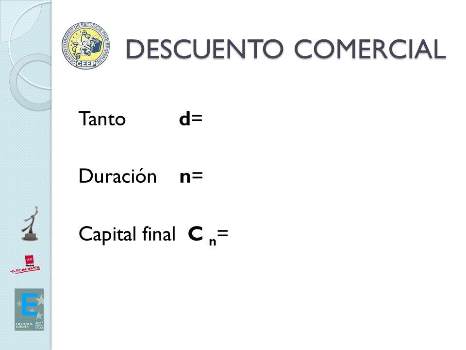 DESCUENTO COMERCIAL Tanto d= Duración n= Capital final C n=