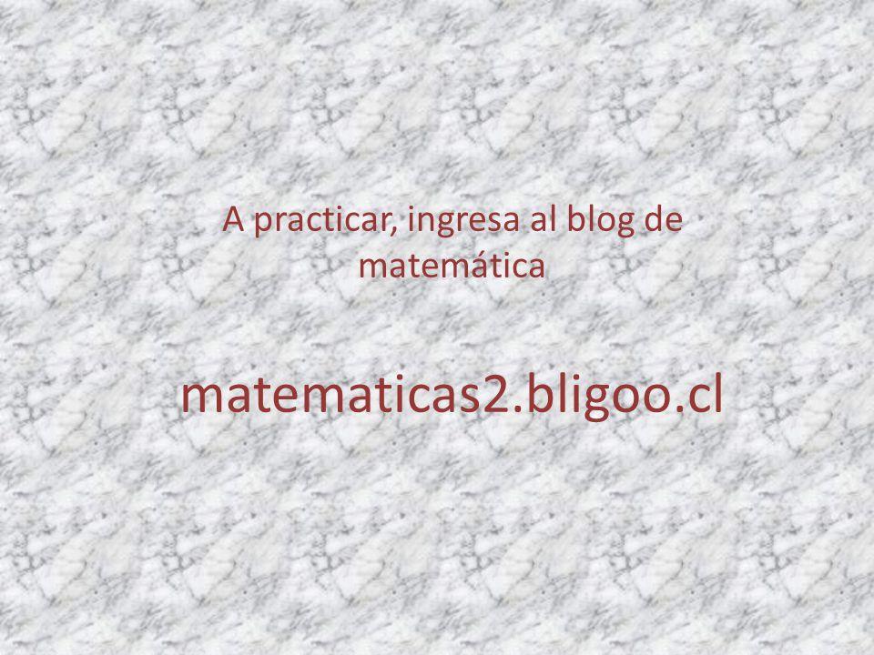 A practicar, ingresa al blog de matemática matematicas2.bligoo.cl