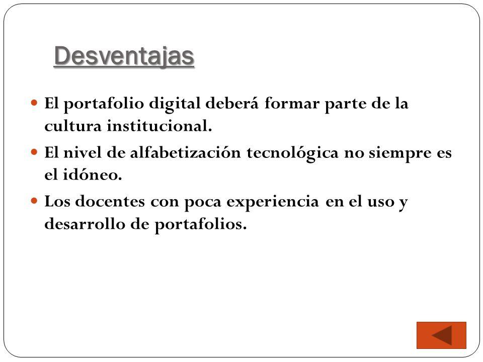 Desventajas El portafolio digital deberá formar parte de la cultura institucional. El nivel de alfabetización tecnológica no siempre es el idóneo.