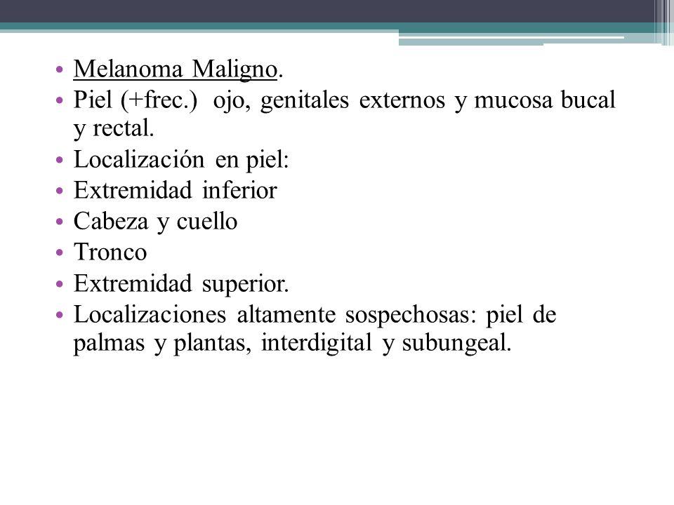 Melanoma Maligno. Piel (+frec.) ojo, genitales externos y mucosa bucal y rectal. Localización en piel: