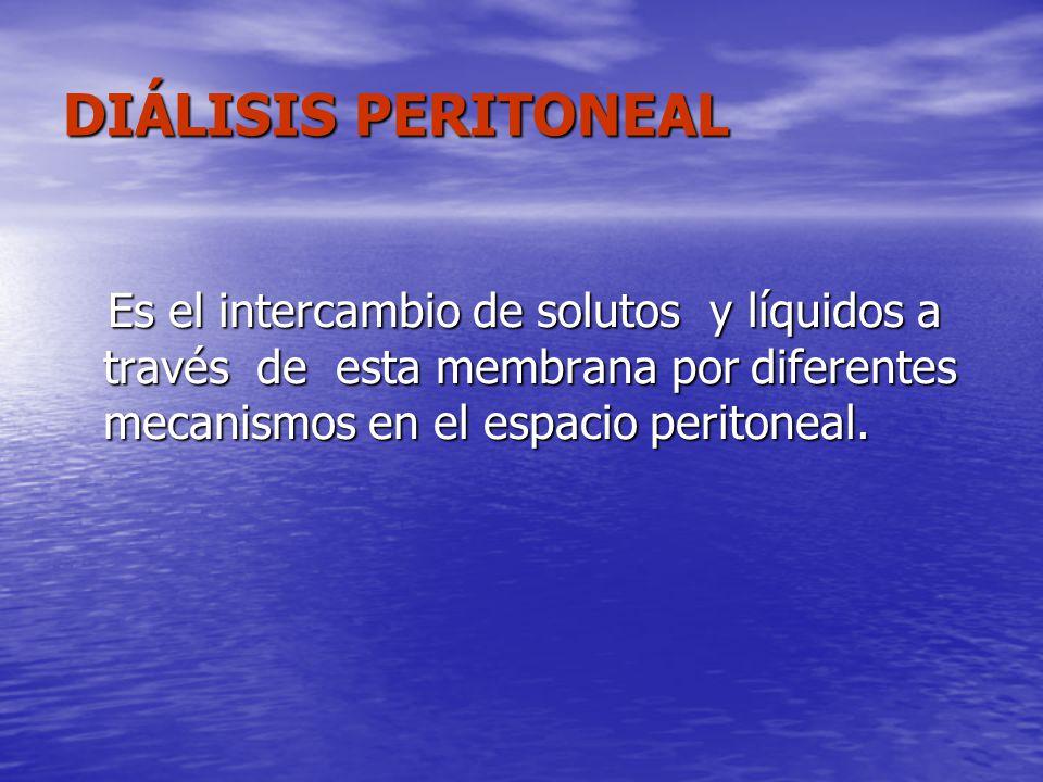 DIÁLISIS PERITONEAL Es el intercambio de solutos y líquidos a través de esta membrana por diferentes mecanismos en el espacio peritoneal.
