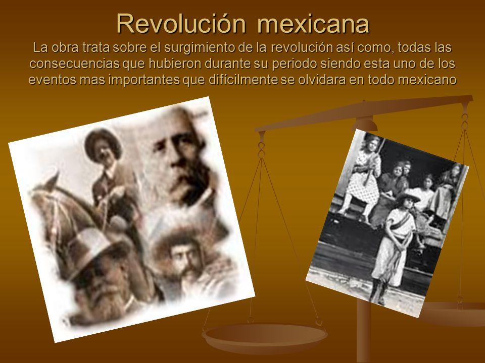 Revolución mexicana La obra trata sobre el surgimiento de la revolución así como, todas las consecuencias que hubieron durante su periodo siendo esta uno de los eventos mas importantes que difícilmente se olvidara en todo mexicano